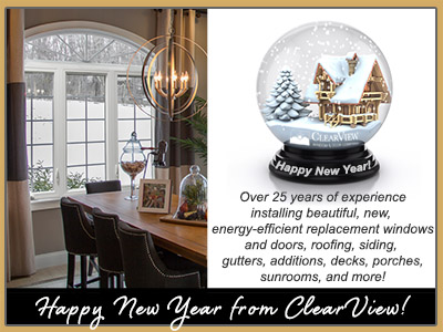 Happy New Year ClearView Windows Doors Additions Siding Roofing Porches Sunrooms Decks and More